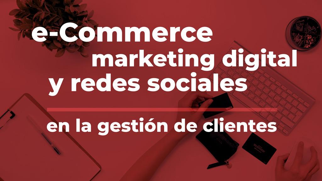 Curso de E-commerce, Marketing digital y Redes Sociales en la Gestión de Clientes